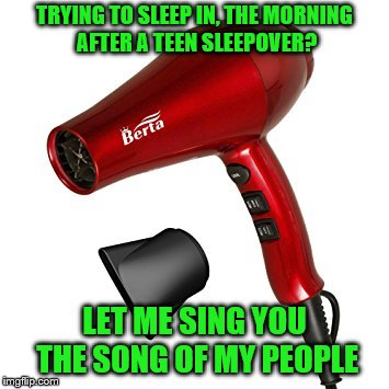 Maybe someone can invent a silencer for hair dryers? | TRYING TO SLEEP IN, THE MORNING AFTER A TEEN SLEEPOVER? LET ME SING YOU THE SONG OF MY PEOPLE | image tagged in memes,hair dryer,sleepover,teens | made w/ Imgflip meme maker