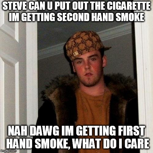 Scumbag Steve | STEVE CAN U PUT OUT THE CIGARETTE IM GETTING SECOND HAND SMOKE NAH DAWG IM GETTING FIRST HAND SMOKE, WHAT DO I CARE | image tagged in scumbag steve | made w/ Imgflip meme maker