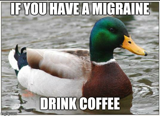 Actual Advice Mallard Meme | IF YOU HAVE A MIGRAINE DRINK COFFEE | image tagged in memes,actual advice mallard | made w/ Imgflip meme maker