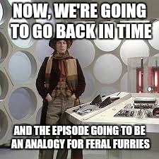 NOW, WE'RE GOING TO GO BACK IN TIME AND THE EPISODE GOING TO BE AN ANALOGY FOR FERAL FURRIES | made w/ Imgflip meme maker