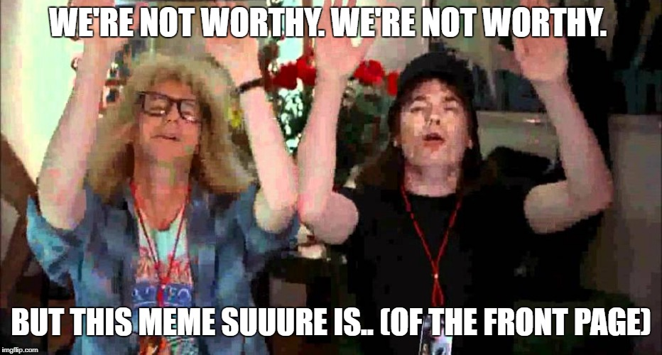 WE'RE NOT WORTHY. WE'RE NOT WORTHY. BUT THIS MEME SUUURE IS.. (OF THE FRONT PAGE) | made w/ Imgflip meme maker