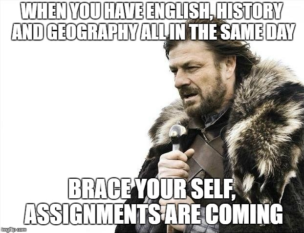 Brace Yourselves X is Coming Meme | WHEN YOU HAVE ENGLISH, HISTORY AND GEOGRAPHY ALL IN THE SAME DAY BRACE YOUR SELF, ASSIGNMENTS ARE COMING | image tagged in memes,brace yourselves x is coming | made w/ Imgflip meme maker