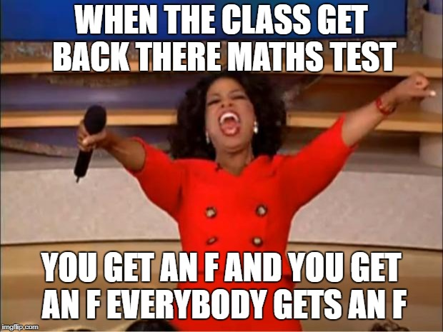 Oprah You Get A Meme | WHEN THE CLASS GET BACK THERE MATHS TEST YOU GET AN F AND YOU GET AN F EVERYBODY GETS AN F | image tagged in memes,oprah you get a | made w/ Imgflip meme maker