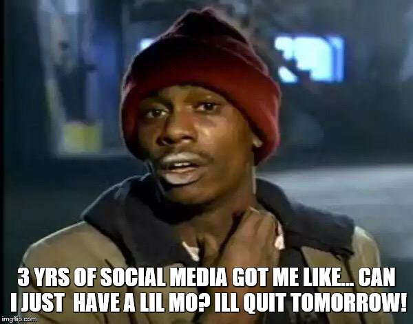 Y'all Got Any More Of That Meme | 3 YRS OF SOCIAL MEDIA GOT ME LIKE... CAN I JUST  HAVE A LIL MO? ILL QUIT TOMORROW! | image tagged in memes,y'all got any more of that | made w/ Imgflip meme maker