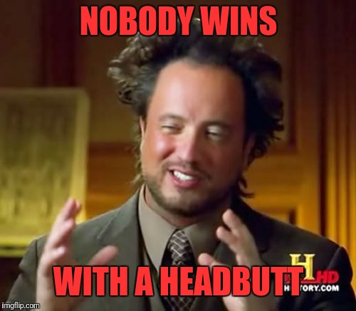 Ancient Aliens Meme | NOBODY WINS WITH A HEADBUTT | image tagged in memes,ancient aliens | made w/ Imgflip meme maker