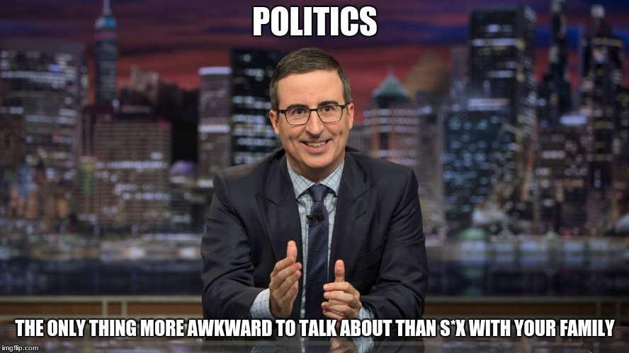 John Oliver Simile | POLITICS THE ONLY THING MORE AWKWARD TO TALK ABOUT THAN S*X WITH YOUR FAMILY | image tagged in john oliver simile | made w/ Imgflip meme maker