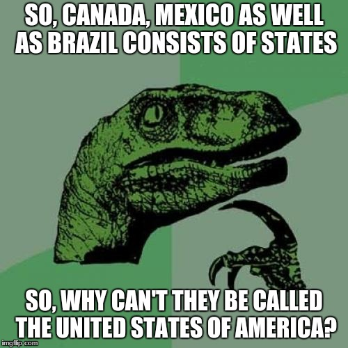 Philosoraptor Meme | SO, CANADA, MEXICO AS WELL AS BRAZIL CONSISTS OF STATES SO, WHY CAN'T THEY BE CALLED THE UNITED STATES OF AMERICA? | image tagged in memes,philosoraptor | made w/ Imgflip meme maker