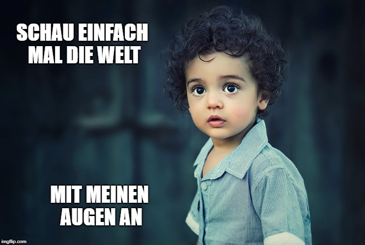 Look at the world through the eyes of a child | SCHAU EINFACH MAL DIE WELT MIT MEINEN AUGEN AN | image tagged in childhood,big eyes,real life | made w/ Imgflip meme maker