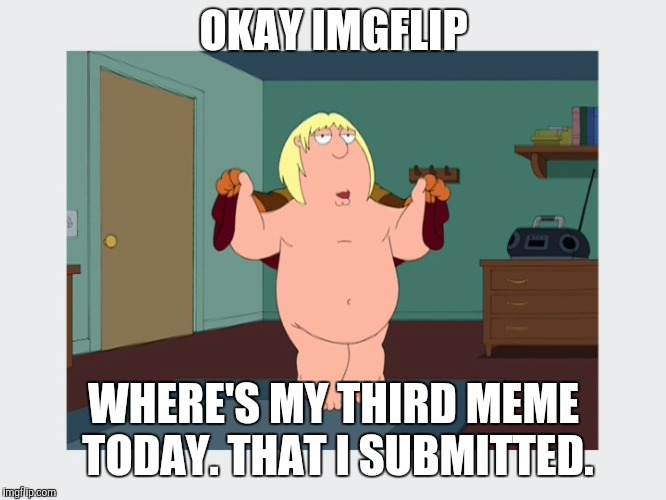 Chris's Third Submission (Family Guy Week, a W_w event) | OKAY IMGFLIP WHERE'S MY THIRD MEME TODAY. THAT I SUBMITTED. | image tagged in chris griffin,family guy week,third submission,family guy,meanwhile on imgflip | made w/ Imgflip meme maker
