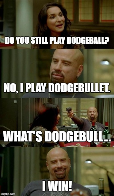 Skinhead John Travolta Meme | DO YOU STILL PLAY DODGEBALL? NO, I PLAY DODGEBULLET. WHAT'S DODGEBULL... I WIN! | image tagged in memes,skinhead john travolta | made w/ Imgflip meme maker