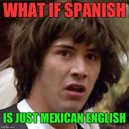 Conspiracy Keanu Meme | WHAT IF SPANISH IS JUST MEXICAN ENGLISH | image tagged in memes,conspiracy keanu | made w/ Imgflip meme maker