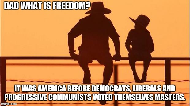 Cowboy father and son | DAD WHAT IS FREEDOM? IT WAS AMERICA BEFORE DEMOCRATS, LIBERALS AND PROGRESSIVE COMMUNISTS VOTED THEMSELVES MASTERS. | image tagged in cowboy father and son | made w/ Imgflip meme maker