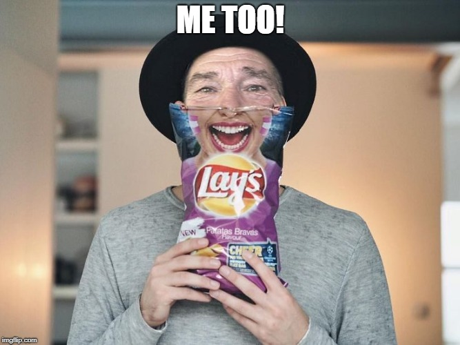 chip bag face | ME TOO! | image tagged in chip bag face | made w/ Imgflip meme maker