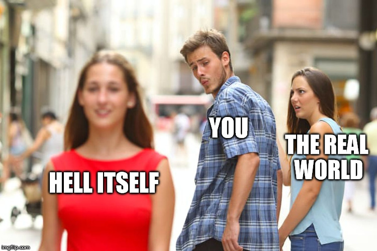 Distracted Boyfriend Meme | HELL ITSELF YOU THE REAL WORLD | image tagged in memes,distracted boyfriend | made w/ Imgflip meme maker