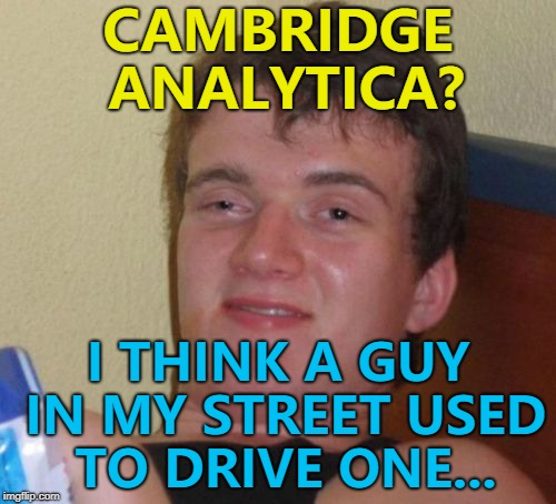 Cambridge Analytica is the company that harvested Facebook user information... | CAMBRIDGE ANALYTICA? I THINK A GUY IN MY STREET USED TO DRIVE ONE... | image tagged in memes,10 guy,cambridge analytica,facebook | made w/ Imgflip meme maker