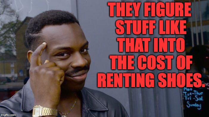 Roll Safe Think About It Meme | THEY FIGURE STUFF LIKE THAT INTO THE COST OF RENTING SHOES. | image tagged in memes,roll safe think about it | made w/ Imgflip meme maker