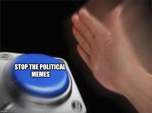 Blank Nut Button Meme | STOP THE POLITICAL MEMES | image tagged in memes,blank nut button | made w/ Imgflip meme maker