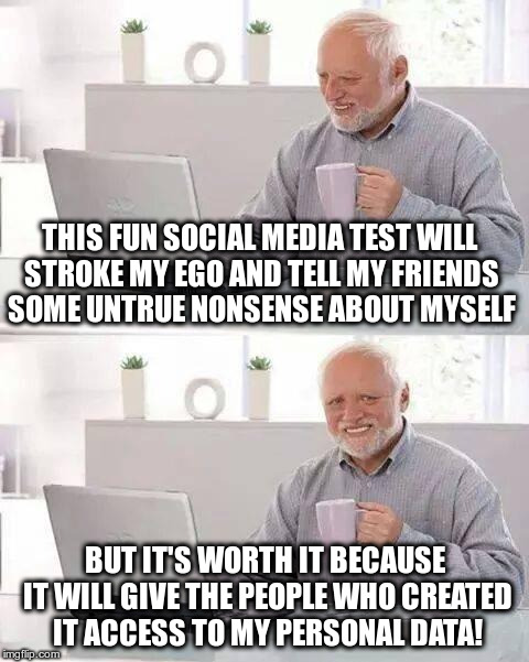 I love facebook quizzes! | THIS FUN SOCIAL MEDIA TEST WILL STROKE MY EGO AND TELL MY FRIENDS SOME UNTRUE NONSENSE ABOUT MYSELF BUT IT'S WORTH IT BECAUSE IT WILL GIVE T | image tagged in memes,facebook,cambridge analytica,social media,quizzes | made w/ Imgflip meme maker