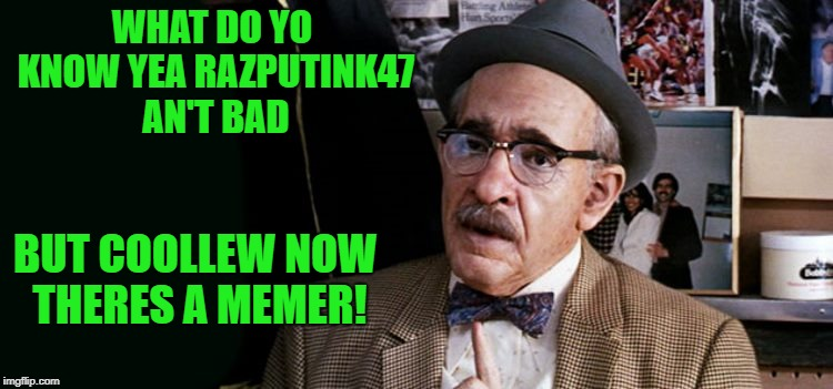 WHAT DO YO KNOW YEA RAZPUTINK47 AN'T BAD BUT COOLLEW NOW THERES A MEMER! | made w/ Imgflip meme maker