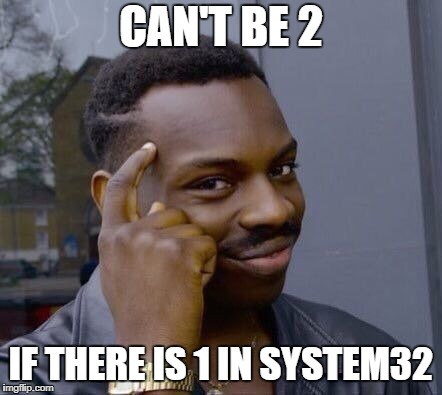 system32 | CAN'T BE 2 IF THERE IS 1 IN SYSTEM32 | image tagged in we are smart | made w/ Imgflip meme maker