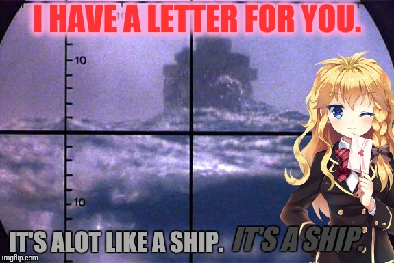 I HAVE A LETTER FOR YOU. IT'S ALOT LIKE A SHIP. IT'S A SHIP. | made w/ Imgflip meme maker