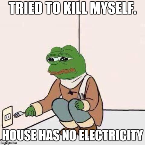 0_0/ |  TRIED TO KILL MYSELF. HOUSE HAS NO ELECTRICITY | image tagged in fork pepe | made w/ Imgflip meme maker