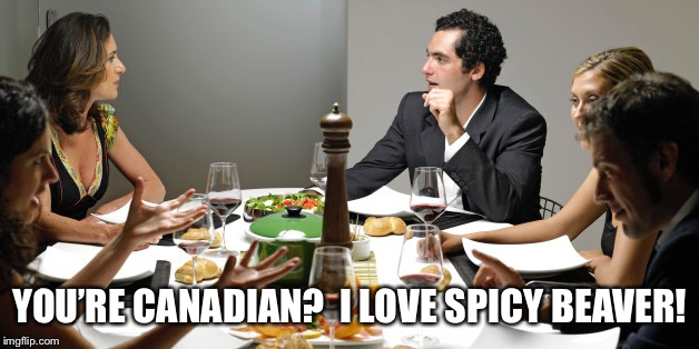 Casual dining | YOU'RE CANADIAN?  I LOVE SPICY BEAVER! | image tagged in memes | made w/ Imgflip meme maker