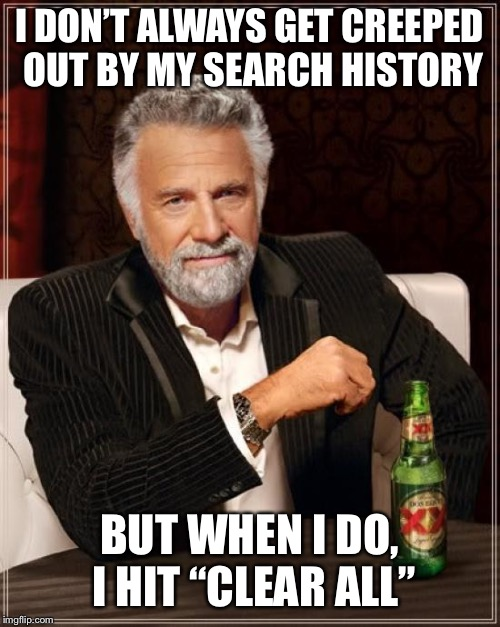 "I DON'T ALWAYS GET CREEPED OUT BY MY SEARCH HISTORY BUT WHEN I DO, I HIT ""CLEAR ALL"" 