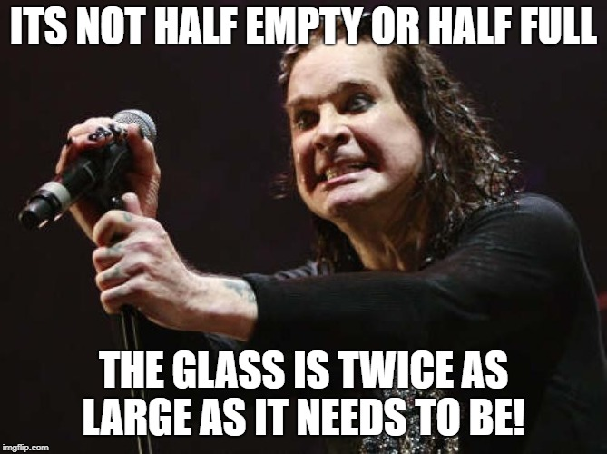Gravy Train | ITS NOT HALF EMPTY OR HALF FULL THE GLASS IS TWICE AS LARGE AS IT NEEDS TO BE! | image tagged in gravy train | made w/ Imgflip meme maker