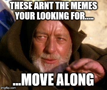 Move along!!! | THESE ARNT THE MEMES YOUR LOOKING FOR..... ...MOVE ALONG | image tagged in obi wan kenobi jedi mind trick | made w/ Imgflip meme maker