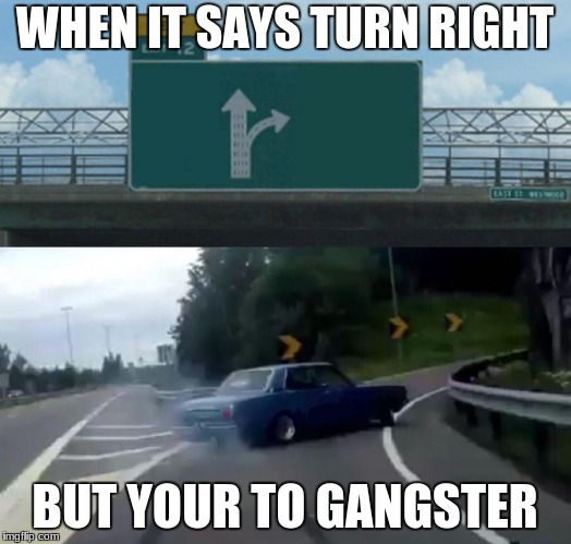 Left Exit 12 Off Ramp Meme | WHEN IT SAYS TURN RIGHT BUT YOUR TO GANGSTER | image tagged in memes,left exit 12 off ramp,featured | made w/ Imgflip meme maker
