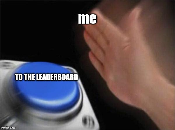 Blank Nut Button Meme | me TO THE LEADERBOARD | image tagged in memes,blank nut button | made w/ Imgflip meme maker