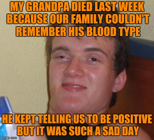 10 Guy Meme | MY GRANDPA DIED LAST WEEK BECAUSE OUR FAMILY COULDN'T REMEMBER HIS BLOOD TYPE HE KEPT TELLING US TO BE POSITIVE BUT IT WAS SUCH A SAD DAY | image tagged in memes,10 guy | made w/ Imgflip meme maker