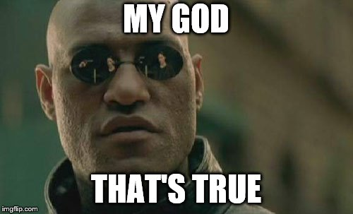 Matrix Morpheus Meme | MY GOD THAT'S TRUE | image tagged in memes,matrix morpheus | made w/ Imgflip meme maker