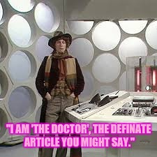 """I AM 'THE DOCTOR', THE DEFINATE ARTICLE YOU MIGHT SAY."" 