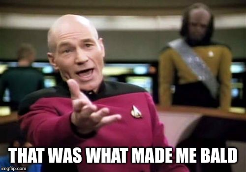 Picard Wtf Meme | THAT WAS WHAT MADE ME BALD | image tagged in memes,picard wtf | made w/ Imgflip meme maker
