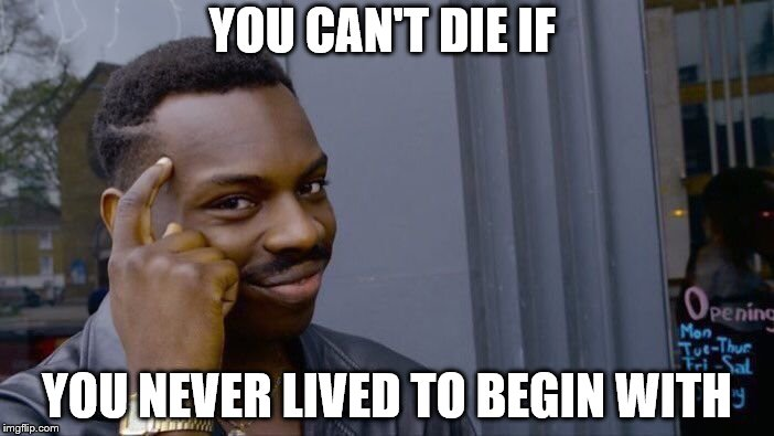 Roll Safe Think About It Meme | YOU CAN'T DIE IF YOU NEVER LIVED TO BEGIN WITH | image tagged in memes,roll safe think about it | made w/ Imgflip meme maker