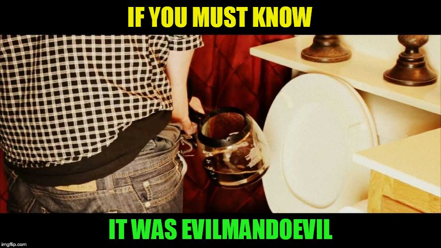 IF YOU MUST KNOW IT WAS EVILMANDOEVIL | made w/ Imgflip meme maker