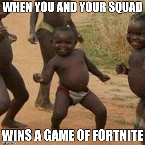 Third World Success Kid Meme | WHEN YOU AND YOUR SQUAD WINS A GAME OF FORTNITE | image tagged in memes,third world success kid | made w/ Imgflip meme maker