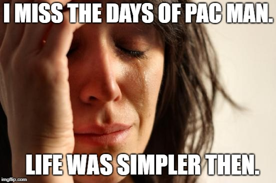 First World Problems Meme | I MISS THE DAYS OF PAC MAN. LIFE WAS SIMPLER THEN. | image tagged in memes,first world problems | made w/ Imgflip meme maker