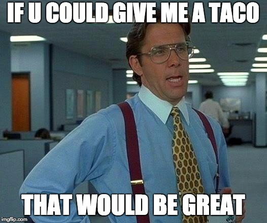 That Would Be Great | IF U COULD GIVE ME A TACO THAT WOULD BE GREAT | image tagged in memes,that would be great | made w/ Imgflip meme maker