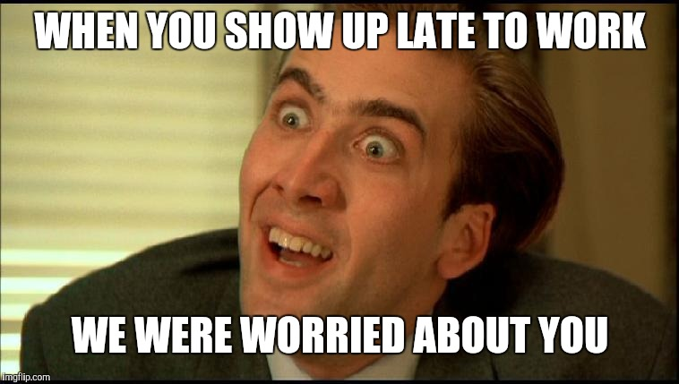 Co-workers | WHEN YOU SHOW UP LATE TO WORK WE WERE WORRIED ABOUT YOU | image tagged in you don't say - nicholas cage | made w/ Imgflip meme maker