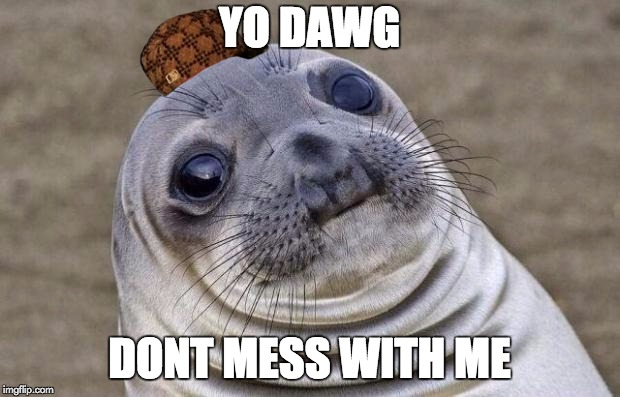Awkward Moment Sealion | YO DAWG DONT MESS WITH ME | image tagged in memes,awkward moment sealion,scumbag | made w/ Imgflip meme maker