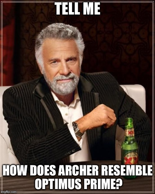 The Most Interesting Man In The World Meme | TELL ME HOW DOES ARCHER RESEMBLE OPTIMUS PRIME? | image tagged in memes,the most interesting man in the world | made w/ Imgflip meme maker
