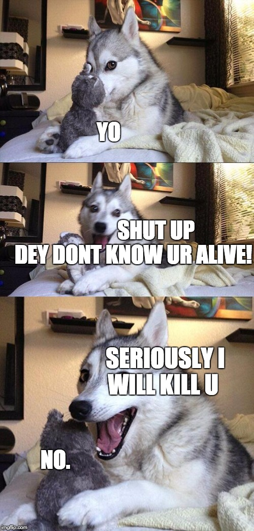 Bad Pun Dog Meme | NO. YO                                                                               SHUT UP DEY DONT KNOW UR ALIVE! SERIOUSLY I WILL KILL U | image tagged in memes,bad pun dog | made w/ Imgflip meme maker