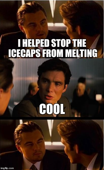 Inception Meme | I HELPED STOP THE ICECAPS FROM MELTING COOL | image tagged in memes,inception | made w/ Imgflip meme maker