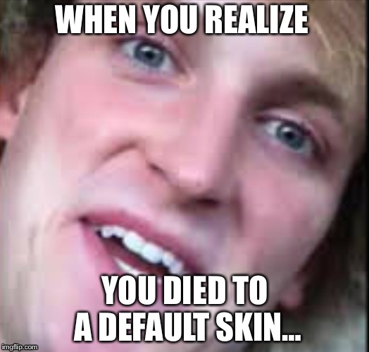 LP fortnite meme | WHEN YOU REALIZE YOU DIED TO A DEFAULT SKIN… | image tagged in logan paul | made w/ Imgflip meme maker