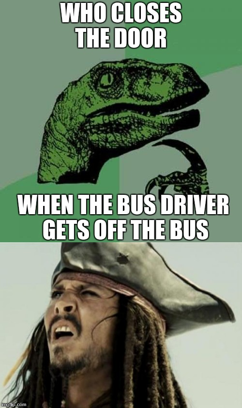 I AM CONFUSION | WHO CLOSES THE DOOR WHEN THE BUS DRIVER GETS OFF THE BUS | image tagged in confused,confuzzeled,philosoraptor,confused dafuq jack sparrow what | made w/ Imgflip meme maker