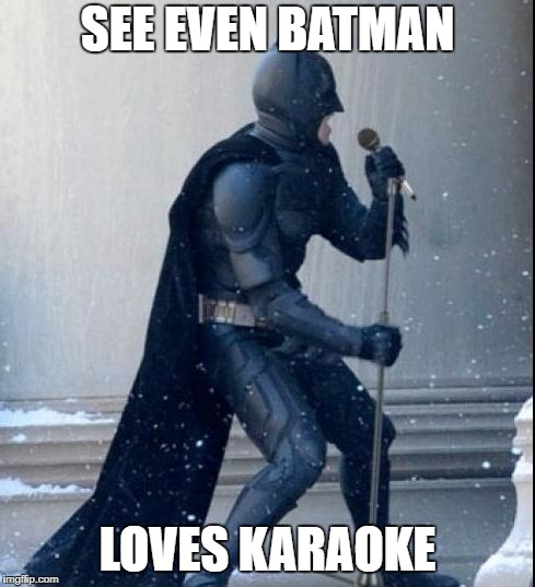 Singing Batman | SEE EVEN BATMAN LOVES KARAOKE | image tagged in singing batman | made w/ Imgflip meme maker