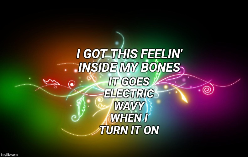 I got this feelin' inside my bones It goes electric, wavy when I turn it on | I GOT THIS FEELIN' INSIDE MY BONES IT GOES ELECTRIC WAVY WHEN I TURN IT ON | image tagged in justin timberlake,trolls,happy dance,happy friday,dance dance | made w/ Imgflip meme maker